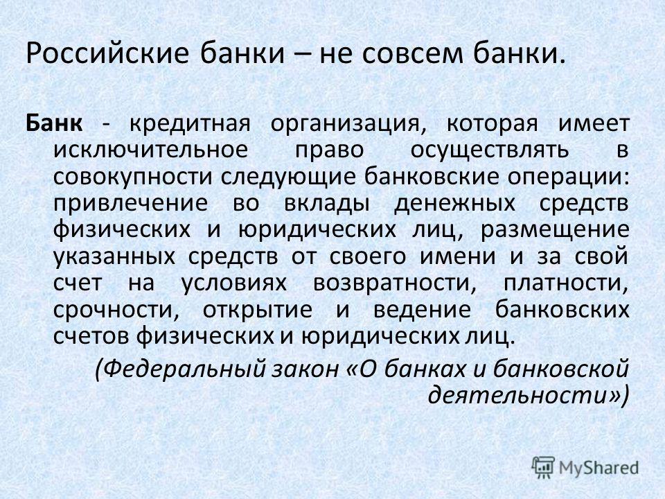 Российские банки – не совсем банки. Банк - кредитная организация, которая имеет исключительное право осуществлять в совокупности следующие банковские операции: привлечение во вклады денежных средств физических и юридических лиц, размещение указанных