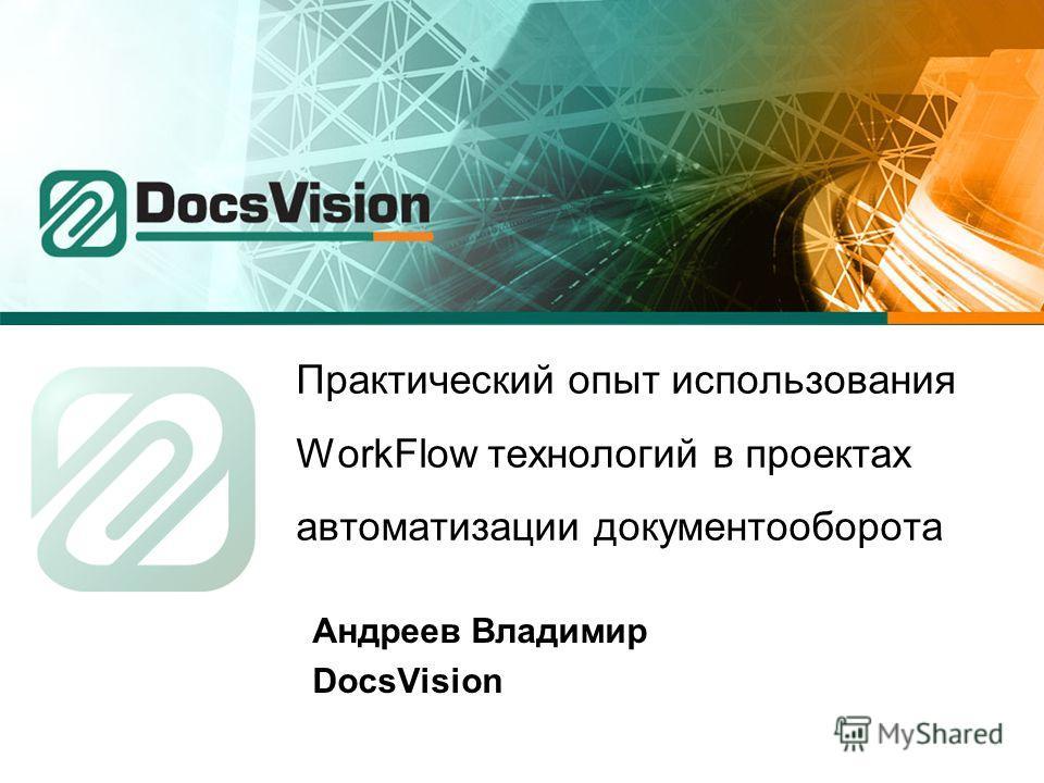 Практический опыт использования WorkFlow технологий в проектах автоматизации документооборота Андреев Владимир DocsVision