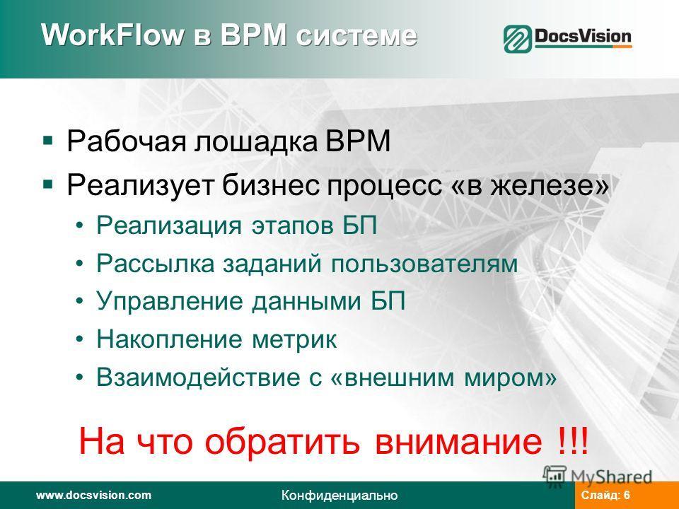 www.docsvision.comСлайд: 6www.docsvision.comСлайд: 6 Конфиденциально WorkFlow в BPM системе Рабочая лошадка BPM Реализует бизнес процесс «в железе» Реализация этапов БП Рассылка заданий пользователям Управление данными БП Накопление метрик Взаимодейс