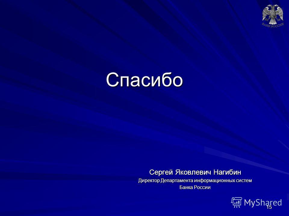 Спасибо Сергей Яковлевич Нагибин Директор Департамента информационных систем Банка России 15