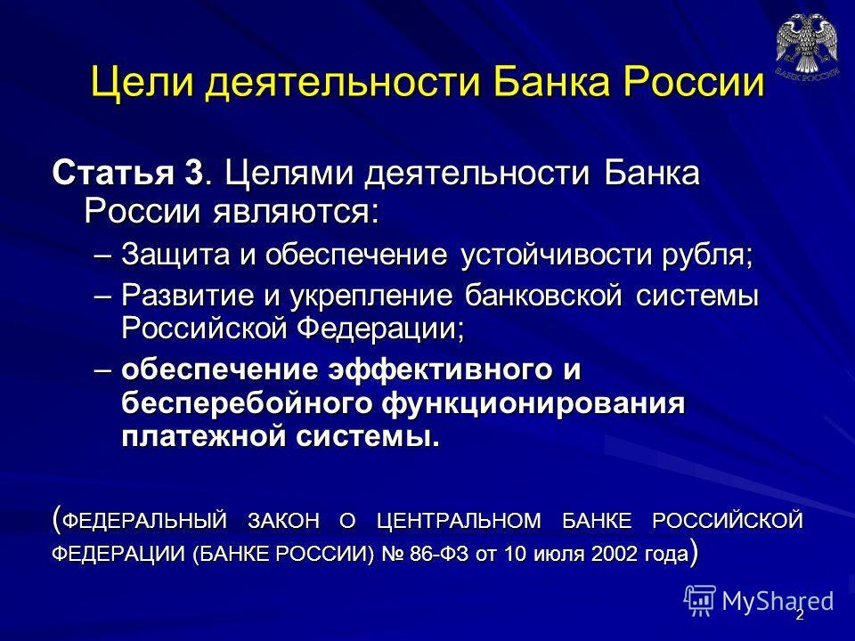 Цели деятельности Банка России Статья 3. Целями деятельности Банка России являются: –Защита и обеспечение устойчивости рубля; –Развитие и укрепление банковской системы Российской Федерации; –обеспечение эффективного и бесперебойного функционирования