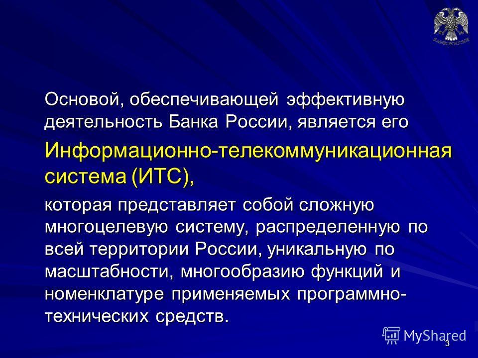 Основой, обеспечивающей эффективную деятельность Банка России, является его Информационно-телекоммуникационная система (ИТС), которая представляет собой сложную многоцелевую систему, распределенную по всей территории России, уникальную по масштабност