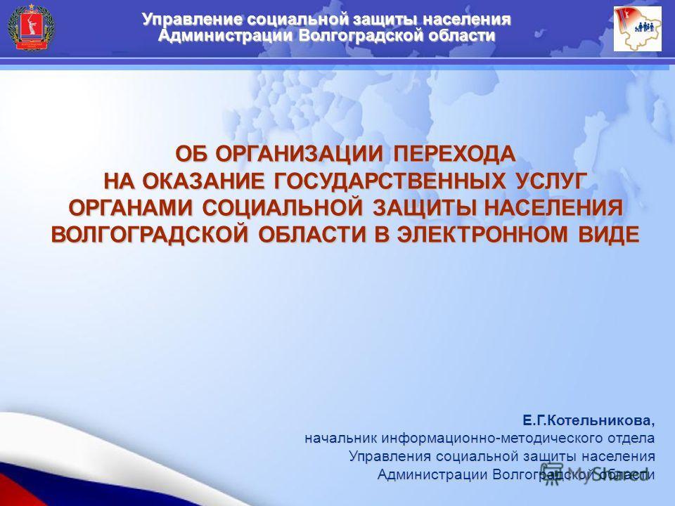 Управление социальной защиты населения Администрации Волгоградской области ОБ ОРГАНИЗАЦИИ ПЕРЕХОДА НА ОКАЗАНИЕ ГОСУДАРСТВЕННЫХ УСЛУГ ОРГАНАМИ СОЦИАЛЬНОЙ ЗАЩИТЫ НАСЕЛЕНИЯ ВОЛГОГРАДСКОЙ ОБЛАСТИ В ЭЛЕКТРОННОМ ВИДЕ Е.Г.Котельникова, начальник информацион