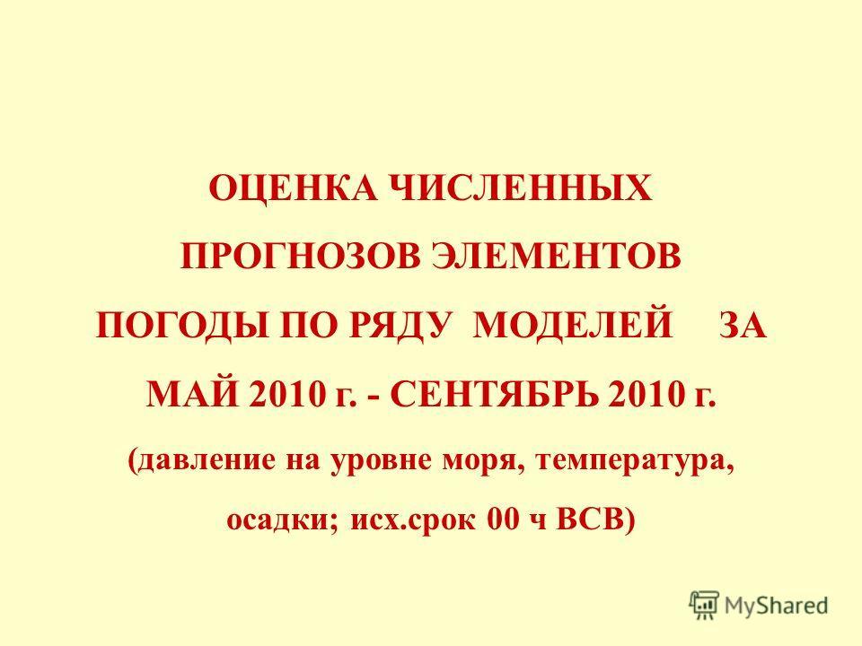 ОЦЕНКА ЧИСЛЕННЫХ ПРОГНОЗОВ ЭЛЕМЕНТОВ ПОГОДЫ ПО РЯДУ МОДЕЛЕЙ ЗА МАЙ 2010 г. - СЕНТЯБРЬ 2010 г. (давление на уровне моря, температура, осадки; исх.срок 00 ч ВСВ)