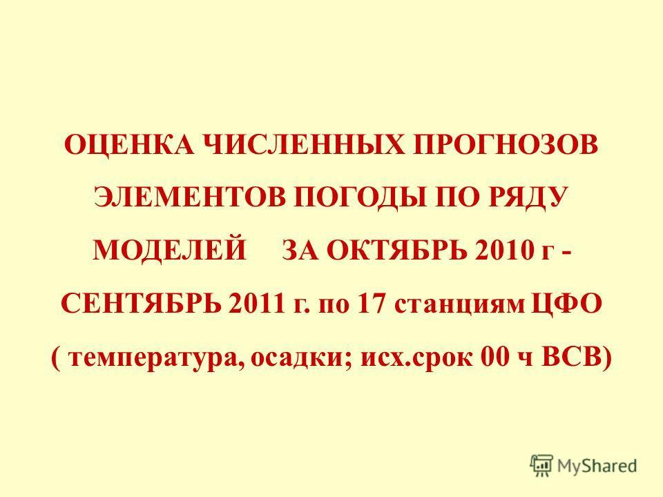 ОЦЕНКА ЧИСЛЕННЫХ ПРОГНОЗОВ ЭЛЕМЕНТОВ ПОГОДЫ ПО РЯДУ МОДЕЛЕЙ ЗА ОКТЯБРЬ 2010 г - СЕНТЯБРЬ 2011 г. по 17 станциям ЦФО ( температура, осадки; исх.срок 00 ч ВСВ)