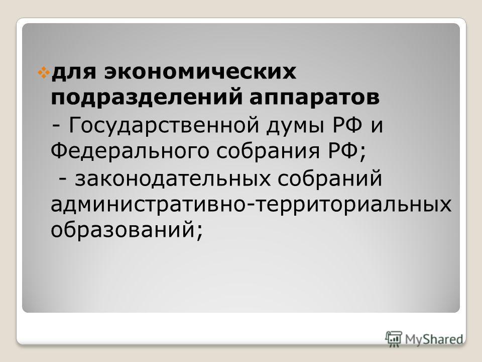 для экономических подразделений аппаратов - Государственной думы РФ и Федерального собрания РФ; - законодательных собраний административно-территориальных образований;