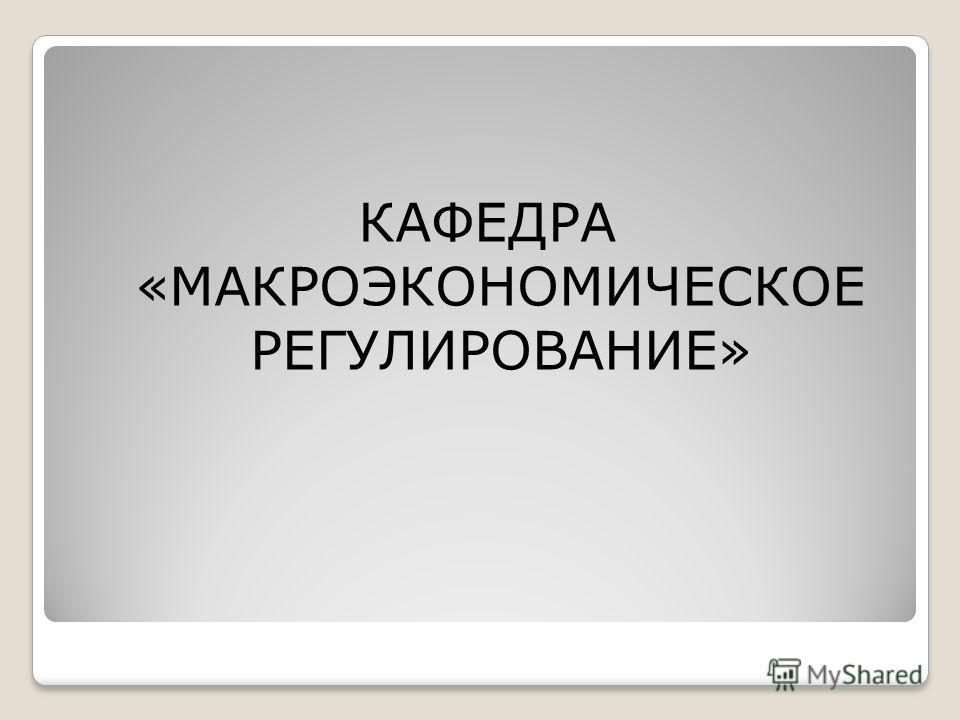 КАФЕДРА «МАКРОЭКОНОМИЧЕСКОЕ РЕГУЛИРОВАНИЕ»