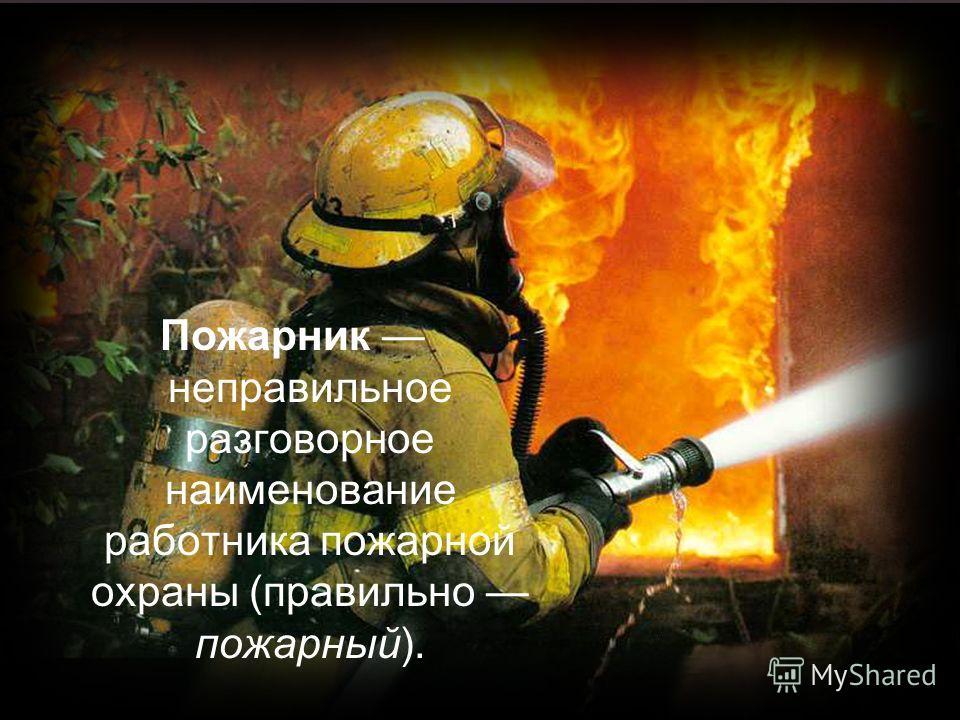 Пожарник неправильное разговорное наименование работника пожарной охраны (правильно пожарный).