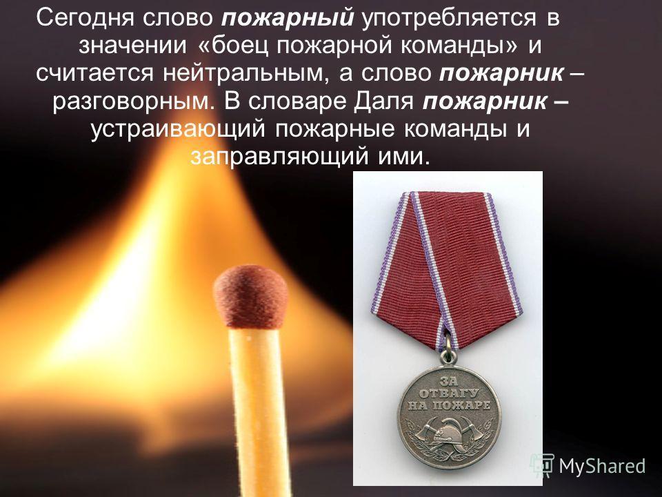 Сегодня слово пожарный употребляется в значении «боец пожарной команды» и считается нейтральным, а слово пожарник – разговорным. В словаре Даля пожарник – устраивающий пожарные команды и заправляющий ими.