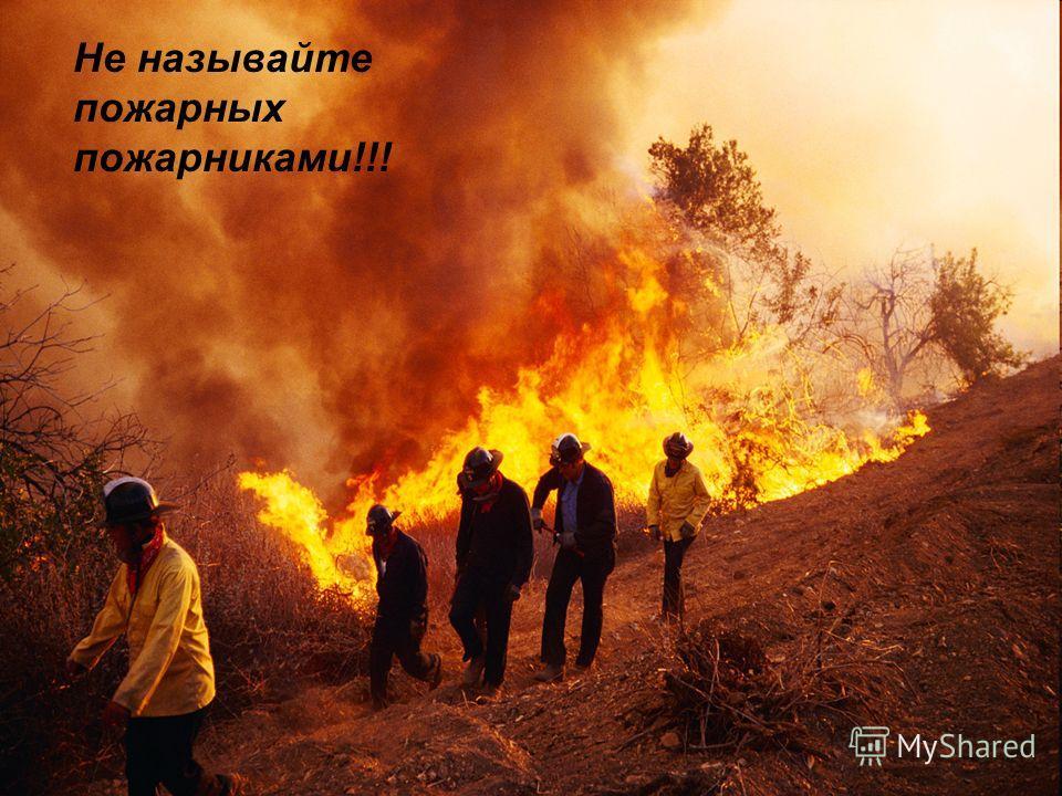 Не называйте пожарных пожарниками!!!