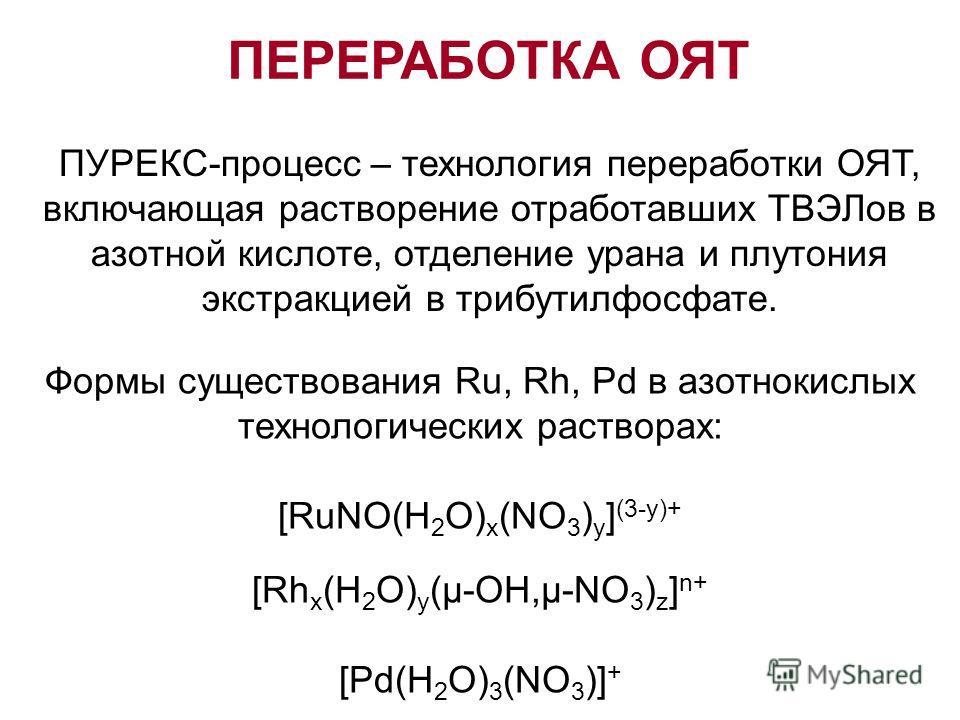 ПЕРЕРАБОТКА ОЯТ ПУРЕКС-процесс – технология переработки ОЯТ, включающая растворение отработавших ТВЭЛов в азотной кислоте, отделение урана и плутония экстракцией в трибутилфосфате. Формы существования Ru, Rh, Pd в азотнокислых технологических раствор