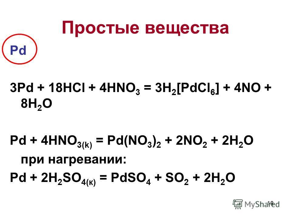 Pd 3Pd + 18HCl + 4HNO 3 = 3H 2 [PdCl 6 ] + 4NO + 8H 2 O Pd + 4HNO 3(k) = Pd(NO 3 ) 2 + 2NO 2 + 2H 2 O при нагревании: Pd + 2H 2 SO 4(к) = PdSO 4 + SO 2 + 2H 2 O 18 Простые вещества