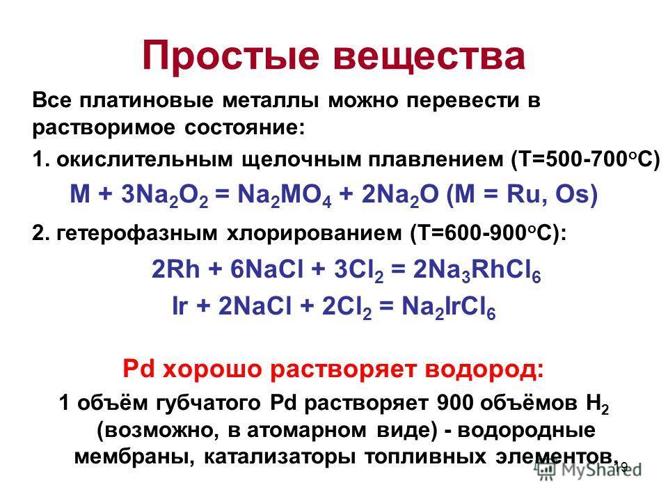 19 Все платиновые металлы можно перевести в растворимое состояние: 1. окислительным щелочным плавлением (Т=500-700 о С) M + 3Na 2 O 2 = Na 2 MO 4 + 2Na 2 O (M = Ru, Os) 2. гетерофазным хлорированием (T=600-900 o C): 2Rh + 6NaCl + 3Cl 2 = 2Na 3 RhCl 6