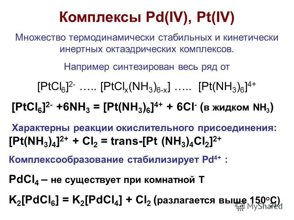 23 Комплексы Pd(IV), Pt(IV) Множество термодинамически стабильных и кинетически инертных октаэдрических комплексов. Например синтезирован весь ряд от [PtCl 6 ] 2- ….. [PtCl x (NH 3 ) 6-x ] ….. [Pt(NH 3 ) 6 ] 4+ [PtCl 6 ] 2- +6NH 3 = [Pt(NH 3 ) 6 ] 4+
