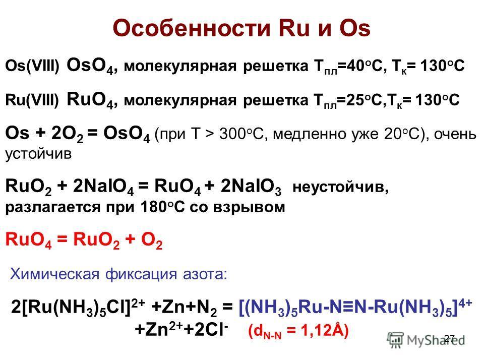 27 Особенности Ru и Os Os(VIII) OsO 4, молекулярная решетка Т пл =40 о С, Т к = 130 о С Ru(VIII) RuO 4, молекулярная решетка Т пл =25 о С,Т к = 130 о С Os + 2O 2 = OsO 4 (при Т > 300 o C, медленно уже 20 о С), очень устойчив RuO 2 + 2NaIO 4 = RuO 4 +