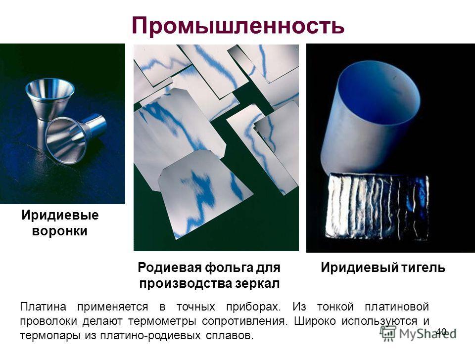Промышленность Иридиевые воронки Родиевая фольга для производства зеркал Иридиевый тигель 40 Платина применяется в точных приборах. Из тонкой платиновой проволоки делают термометры сопротивления. Широко используются и термопары из платино-родиевых сп