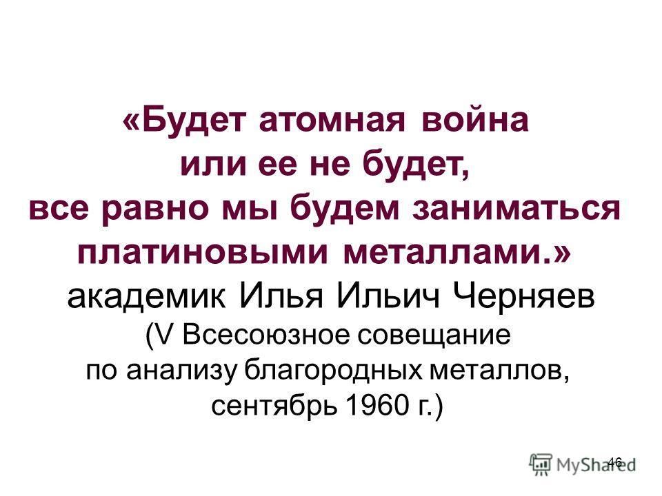 «Будет атомная война или ее не будет, все равно мы будем заниматься платиновыми металлами.» академик Илья Ильич Черняев (V Всесоюзное совещание по анализу благородных металлов, сентябрь 1960 г.) 46