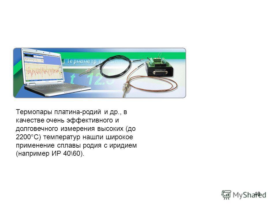 48 Термопары платина-родий и др., в качестве очень эффективного и долговечного измерения высоких (до 2200°C) температур нашли широкое применение сплавы родия с иридием (например ИР 40\60).