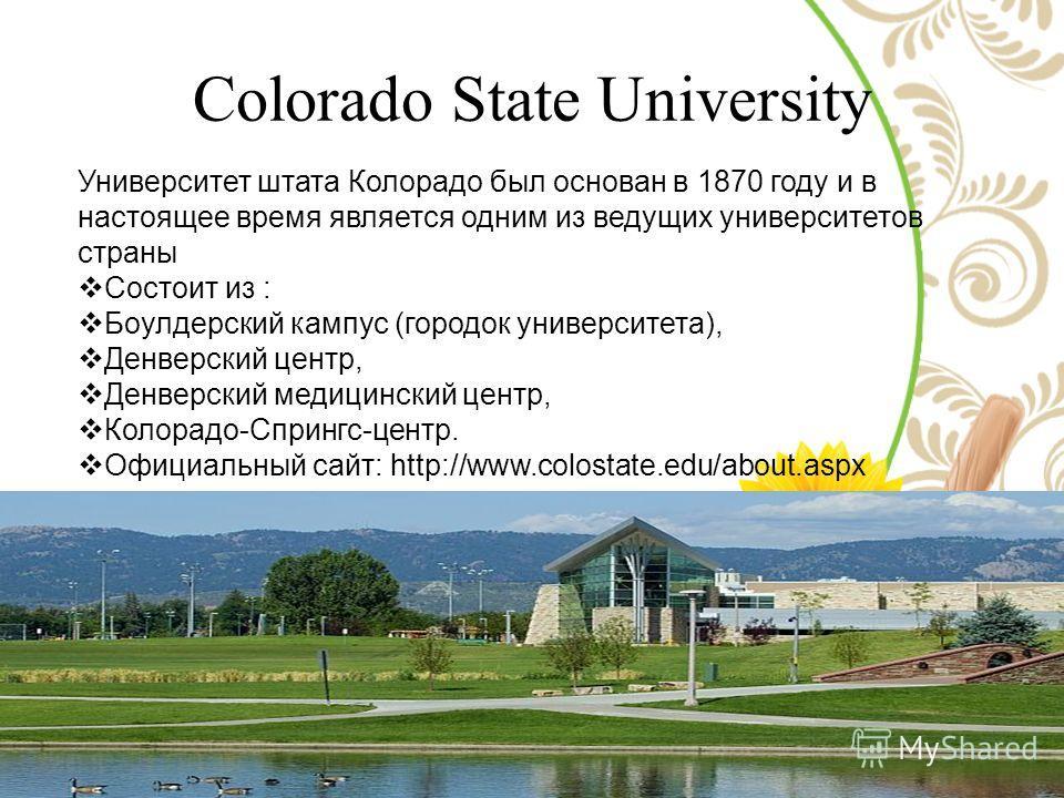 Colorado State University Университет штата Колорадо был основан в 1870 году и в настоящее время является одним из ведущих университетов страны Состоит из : Боулдерский кампус (городок университета), Денверский центр, Денверский медицинский центр, Ко