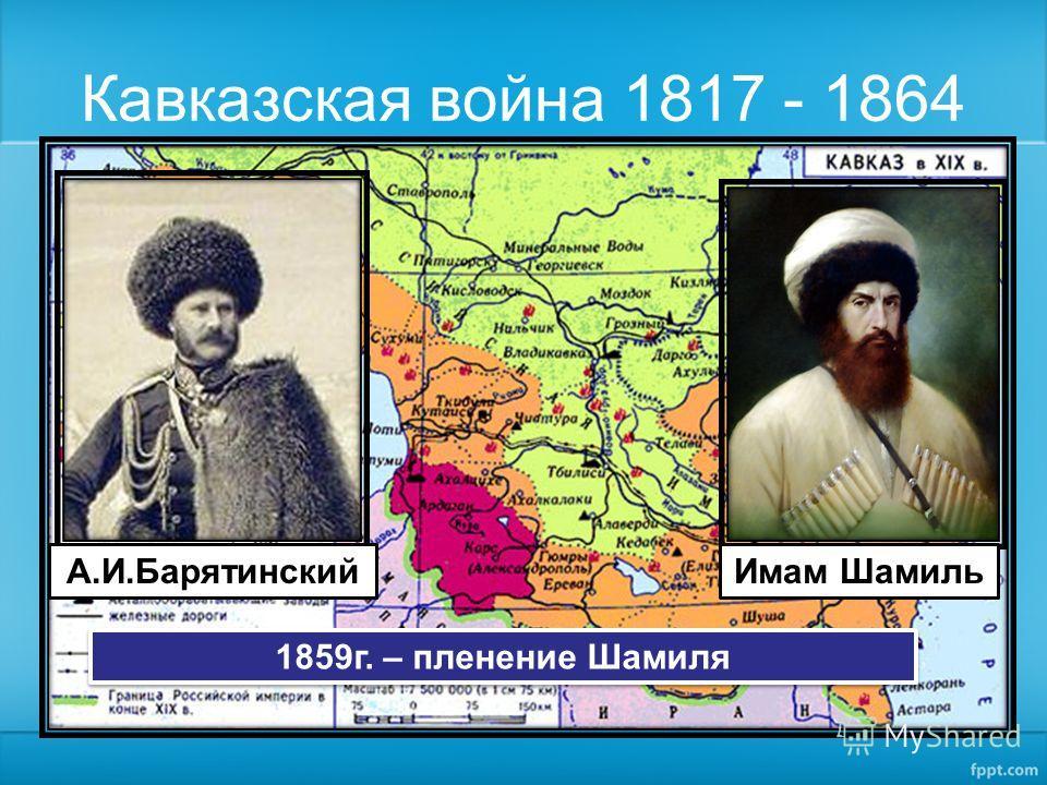 Кавказская война 1817 - 1864 Имам ШамильА.И.Барятинский 1859г. – пленение Шамиля