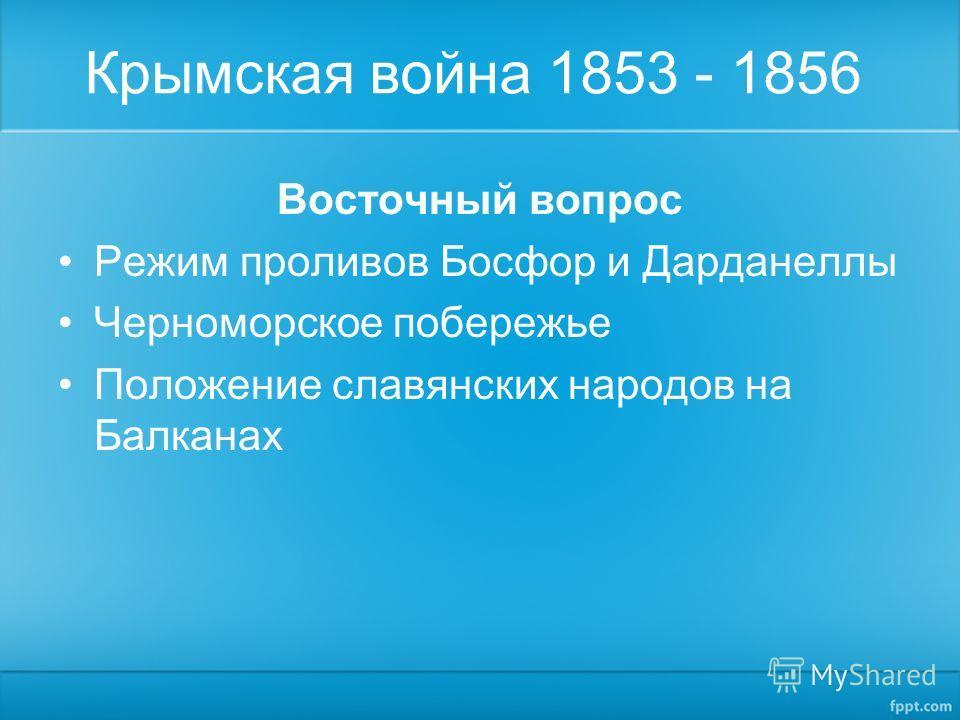 Крымская война 1853 - 1856 Восточный вопрос Режим проливов Босфор и Дарданеллы Черноморское побережье Положение славянских народов на Балканах