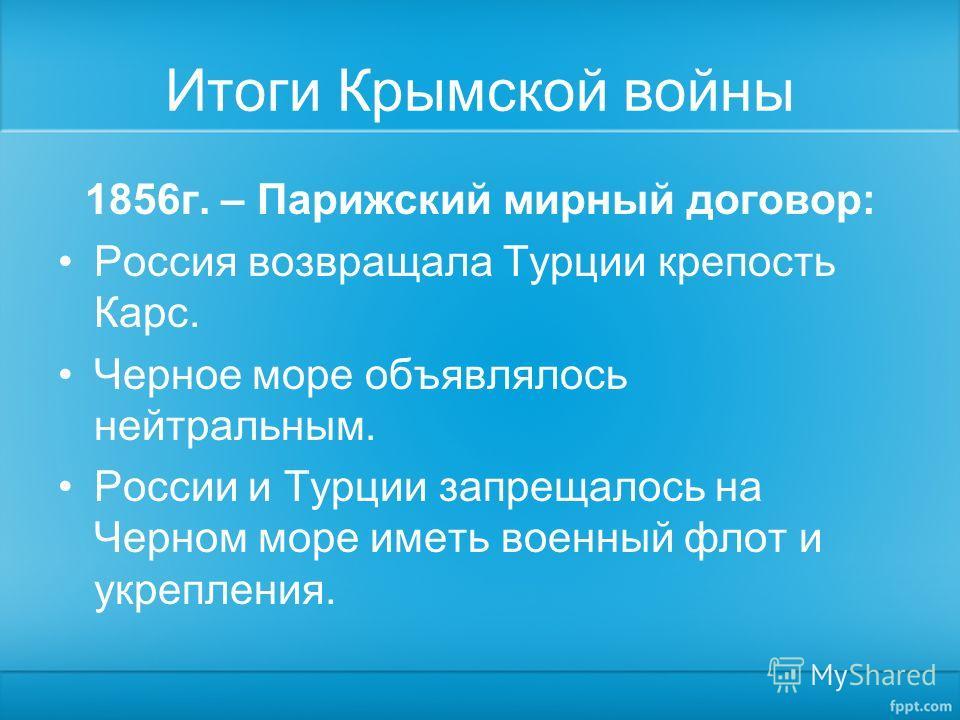 Итоги Крымской войны 1856г. – Парижский мирный договор: Россия возвращала Турции крепость Карс. Черное море объявлялось нейтральным. России и Турции запрещалось на Черном море иметь военный флот и укрепления.