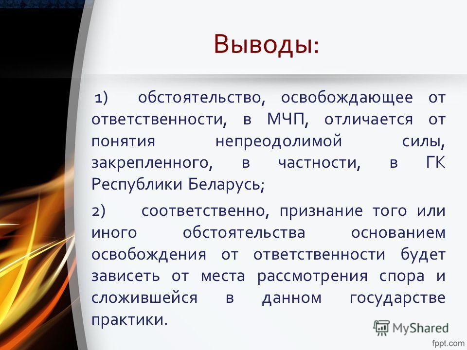 Выводы: 1)обстоятельство, освобождающее от ответственности, в МЧП, отличается от понятия непреодолимой силы, закрепленного, в частности, в ГК Республики Беларусь; 2) соответственно, признание того или иного обстоятельства основанием освобождения от о