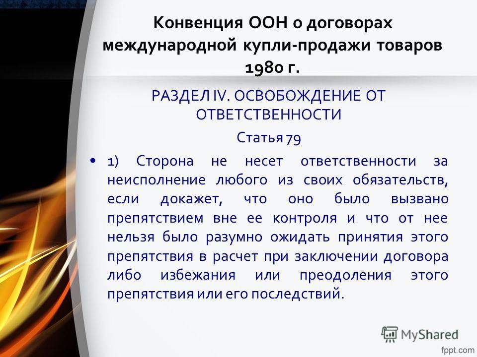Конвенция ООН о договорах международной купли-продажи товаров 1980 г. РАЗДЕЛ IV. ОСВОБОЖДЕНИЕ ОТ ОТВЕТСТВЕННОСТИ Статья 79 1) Сторона не несет ответственности за неисполнение любого из своих обязательств, если докажет, что оно было вызвано препятстви
