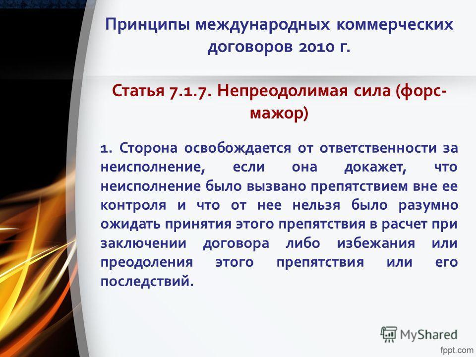 Принципы международных коммерческих договоров 2010 г. Статья 7.1.7. Непреодолимая сила (форс- мажор) 1. Сторона освобождается от ответственности за неисполнение, если она докажет, что неисполнение было вызвано препятствием вне ее контроля и что от не