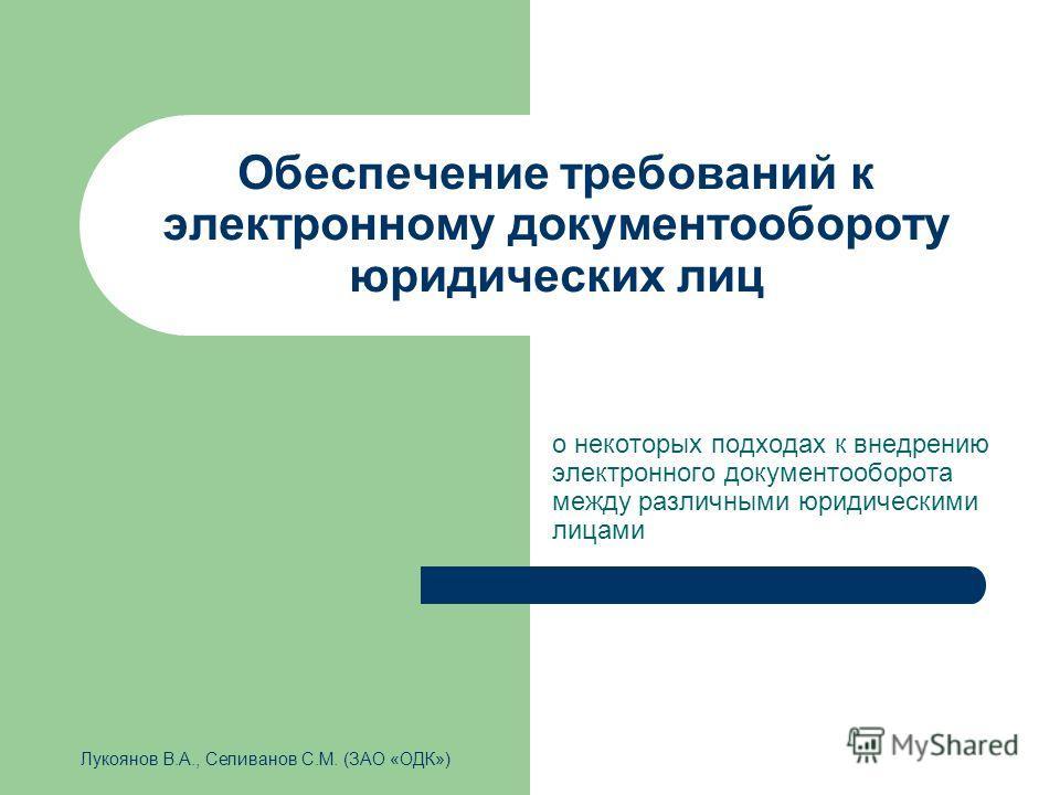 Обеспечение требований к электронному документообороту юридических лиц о некоторых подходах к внедрению электронного документооборота между различными юридическими лицами Лукоянов В.А., Селиванов С.М. (ЗАО «ОДК»)