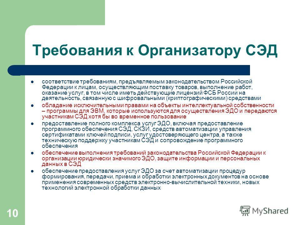 10 Требования к Организатору СЭД соответствие требованиям, предъявляемым законодательством Российской Федерации к лицам, осуществляющим поставку товаров, выполнение работ, оказание услуг, в том числе иметь действующие лицензий ФСБ России на деятельно