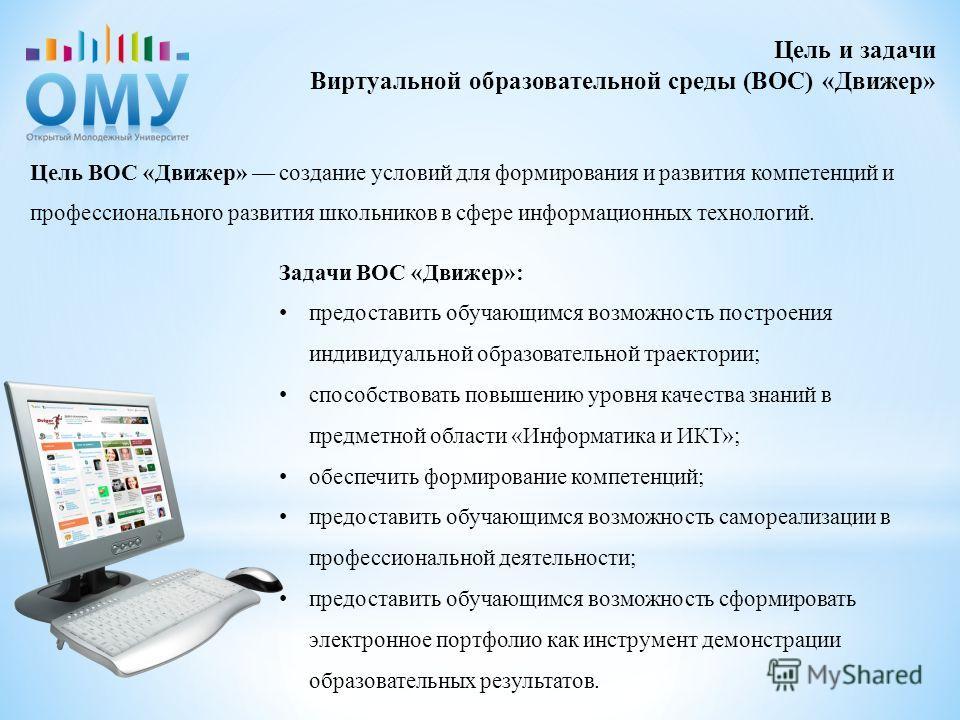 Цель ВОС «Движер» создание условий для формирования и развития компетенций и профессионального развития школьников в сфере информационных технологий. Цель и задачи Виртуальной образовательной среды (ВОС) «Движер» Задачи ВОС «Движер»: предоставить обу