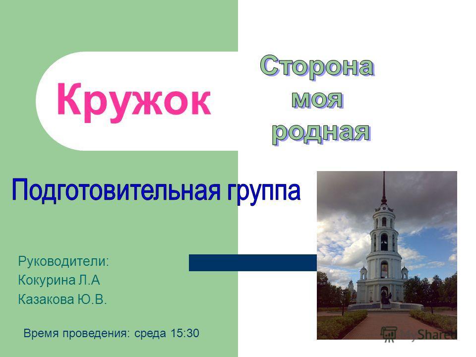 Кружок Руководители: Кокурина Л.А Казакова Ю.В. Время проведения: среда 15:30