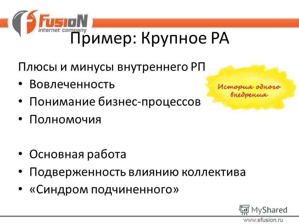 Пример: Крупное РА Плюсы и минусы внутреннего РП Вовлеченность Понимание бизнес-процессов Полномочия Основная работа Подверженность влиянию коллектива «Синдром подчиненного»