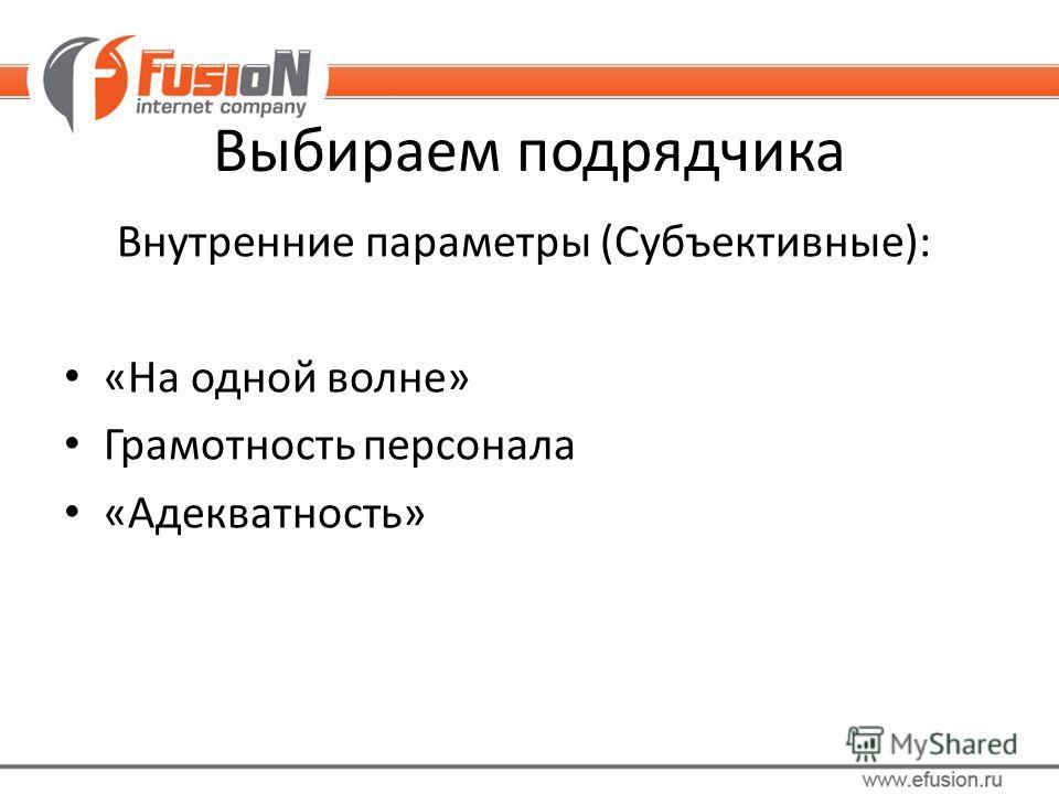 Внутренние параметры (Субъективные): «На одной волне» Грамотность персонала «Адекватность» Выбираем подрядчика