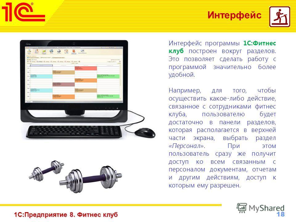 18 www.1c-menu.ru, Октябрь 2010 г. 1С:Предприятие 8. Фитнес клуб Интерфейс Интерфейс программы 1С:Фитнес клуб построен вокруг разделов. Это позволяет сделать работу с программой значительно более удобной. Например, для того, чтобы осуществить какое-л