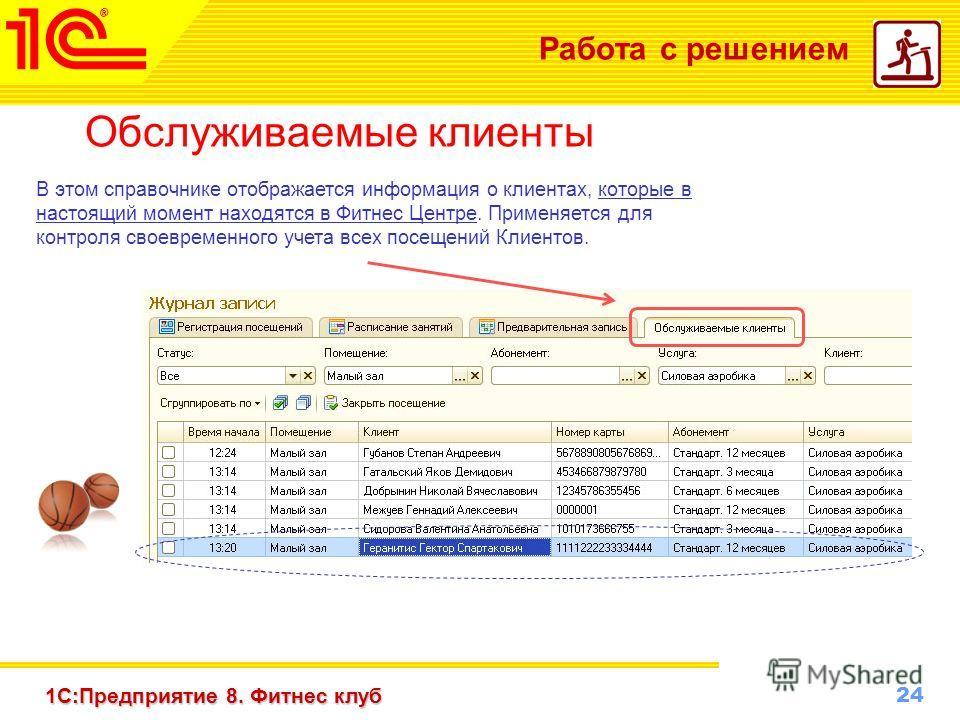 24 www.1c-menu.ru, Октябрь 2010 г. 1С:Предприятие 8. Фитнес клуб Работа с решением Обслуживаемые клиенты В этом справочнике отображается информация о клиентах, которые в настоящий момент находятся в Фитнес Центре. Применяется для контроля своевременн