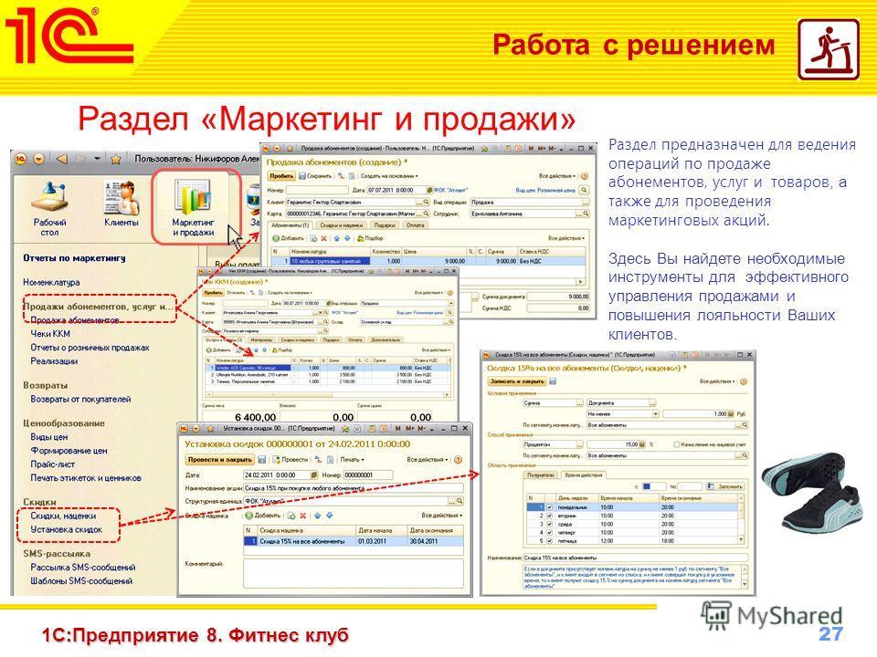 27 www.1c-menu.ru, Октябрь 2010 г. 1С:Предприятие 8. Фитнес клуб Работа с решением Раздел «Маркетинг и продажи» Раздел предназначен для ведения операций по продаже абонементов, услуг и товаров, а также для проведения маркетинговых акций. Здесь Вы най