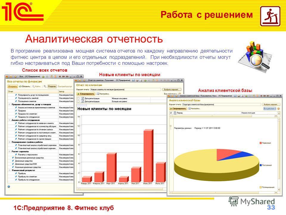 33 www.1c-menu.ru, Октябрь 2010 г. 1С:Предприятие 8. Фитнес клуб Работа с решением Аналитическая отчетность В программе реализована мощная система отчетов по каждому направлению деятельности фитнес центра в целом и его отдельных подразделений. При не