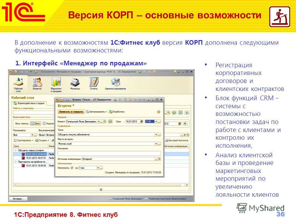 36 www.1c-menu.ru, Октябрь 2010 г. 1С:Предприятие 8. Фитнес клуб Версия КОРП – основные возможности 1. И нтерфейс «Менеджер по продажам» В дополнение к возможностям 1С:Фитнес клуб версия КОРП дополнена следующими функциональными возможностями: Регист