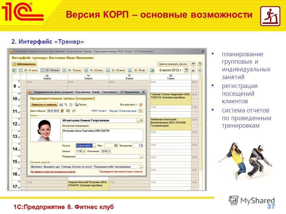 37 www.1c-menu.ru, Октябрь 2010 г. 1С:Предприятие 8. Фитнес клуб Версия КОРП – основные возможности 2. И нтерфейс « Тренер » планирование групповых и индивидуальных занятий регистрация посещений клиентов система отчетов по проведенным тренировкам
