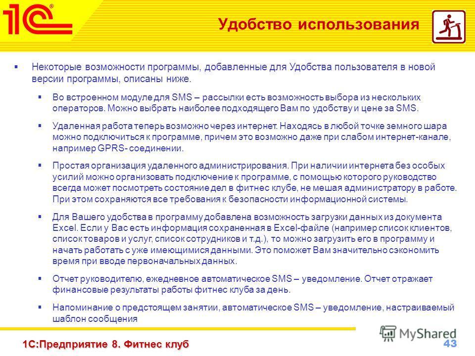 43 www.1c-menu.ru, Октябрь 2010 г. 1С:Предприятие 8. Фитнес клуб Удобство использования Некоторые возможности программы, добавленные для Удобства пользователя в новой версии программы, описаны ниже. Во встроенном модуле для SMS – рассылки есть возмож