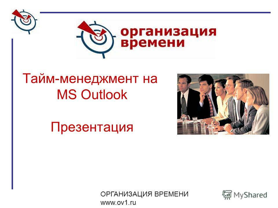 ОРГАНИЗАЦИЯ ВРЕМЕНИ www.ov1.ru Тайм-менеджмент на MS Outlook Презентация