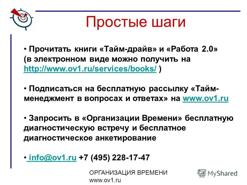 ОРГАНИЗАЦИЯ ВРЕМЕНИ www.ov1.ru Простые шаги Прочитать книги «Тайм-драйв» и «Работа 2.0» (в электронном виде можно получить на http://www.ov1.ru/services/books/ ) http://www.ov1.ru/services/books/ Подписаться на бесплатную рассылку «Тайм- менеджмент в