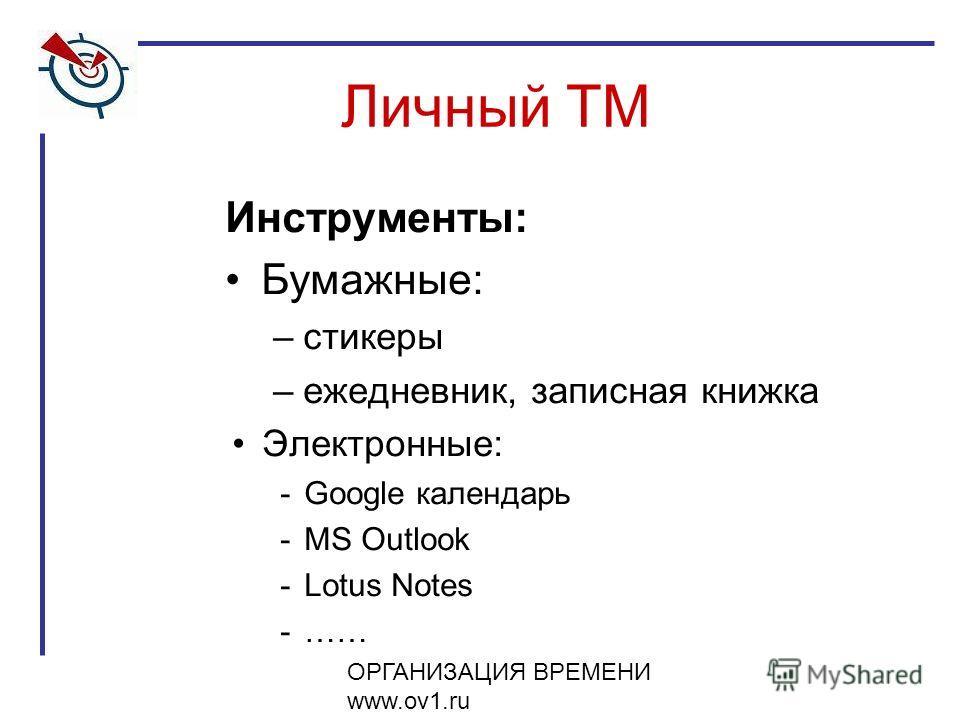 ОРГАНИЗАЦИЯ ВРЕМЕНИ www.ov1.ru Инструменты: Бумажные: –стикеры –ежедневник, записная книжка Электронные: -Google календарь -MS Outlook -Lotus Notes -…… Личный ТМ