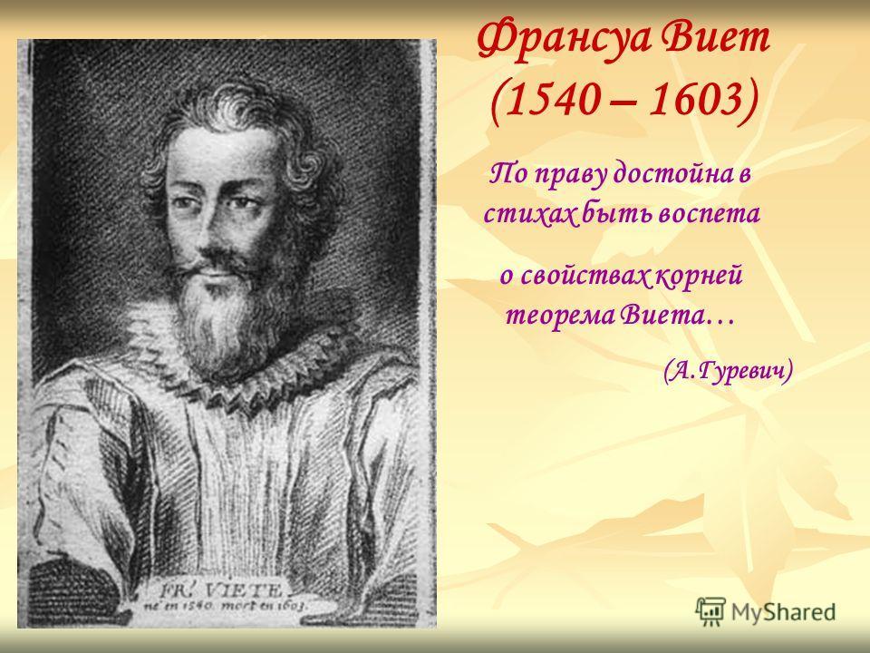 Франсуа Виет (1540 – 1603) По праву достойна в стихах быть воспета о свойствах корней теорема Виета… (А.Гуревич)