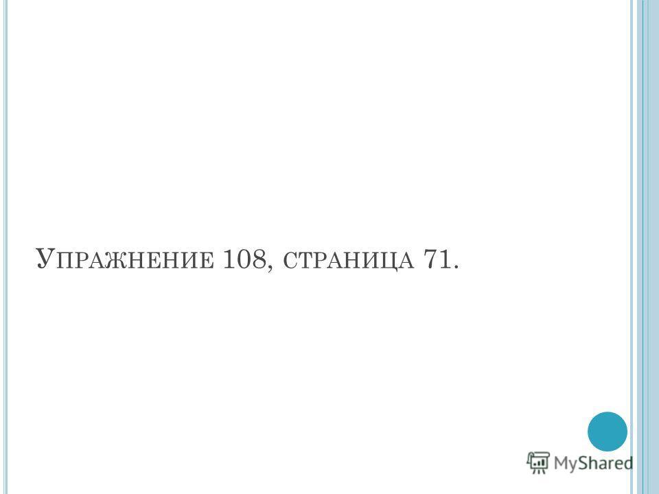 У ПРАЖНЕНИЕ 108, СТРАНИЦА 71.