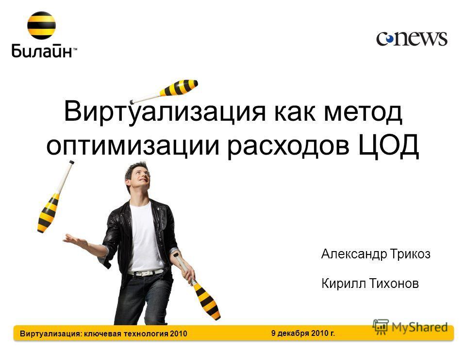 Виртуализация как метод оптимизации расходов ЦОД Александр Трикоз Кирилл Тихонов Виртуализация: ключевая технология 2010 9 декабря 2010 г.