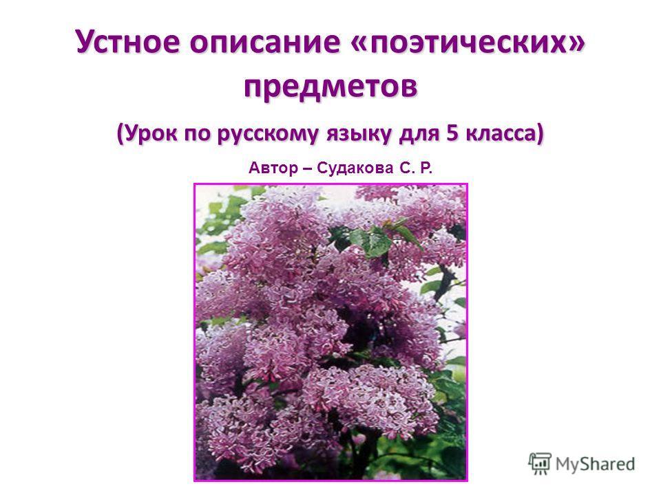 Устное описание «поэтических» предметов (Урок по русскому языку для 5 класса) Автор – Судакова С. Р.