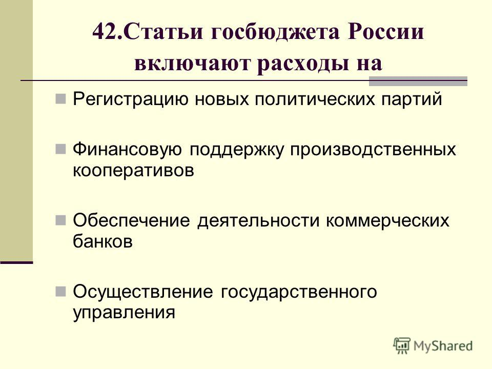 42.Статьи госбюджета России включают расходы на Регистрацию новых политических партий Финансовую поддержку производственных кооперативов Обеспечение деятельности коммерческих банков Осуществление государственного управления